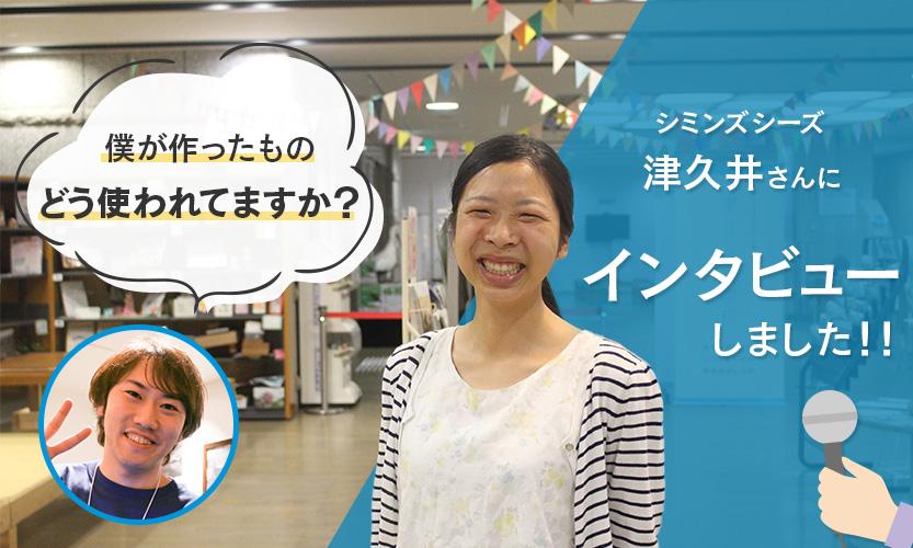 僕が作ったものどう使われてますか?シミンズシーズ津久井さんにインタビューしました!!